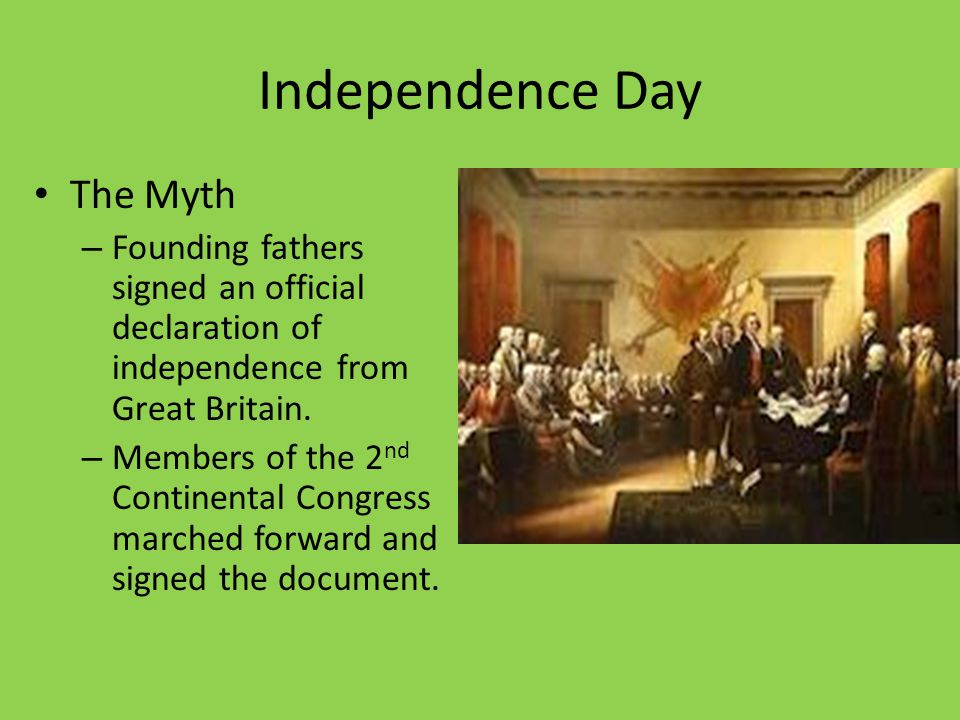 Independence Day The Myth – Founding fathers signed an official declaration of independence from Great Britain. – Members of the 2 nd Continental Cong
