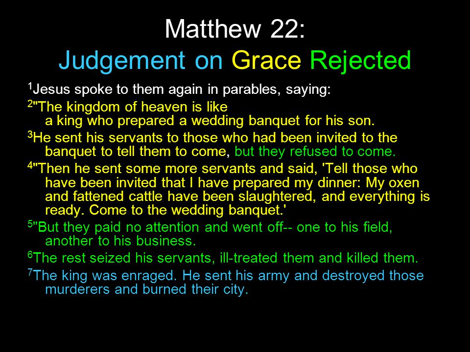 Matthew 22: Judgement on Grace Rejected 1 Jesus spoke to them again in parables, saying: 2 The kingdom of heaven is like a king who prepared a wedding banquet for his son.