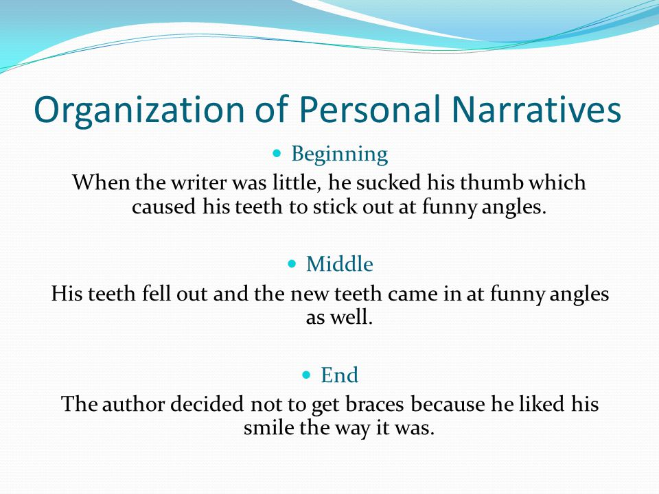 Organization of Personal Narratives Beginning When the writer was little, he sucked his thumb which caused his teeth to stick out at funny angles. Mid