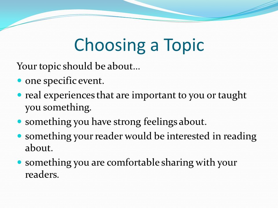 Choosing a Topic Your topic should be about… one specific event. real experiences that are important to you or taught you something. something you hav
