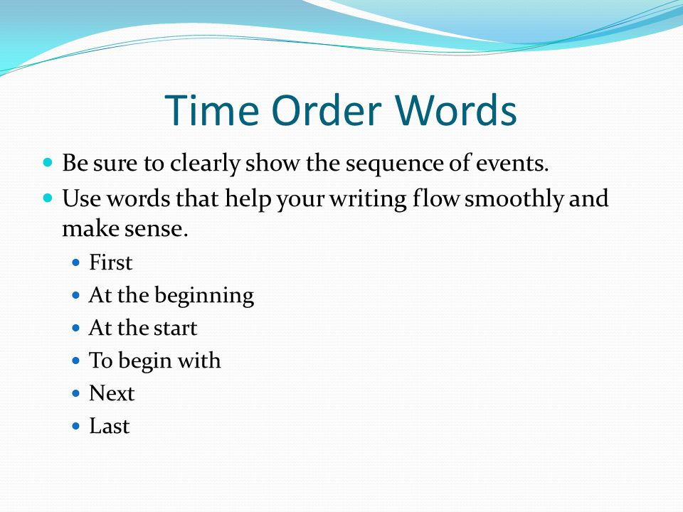 Time Order Words Be sure to clearly show the sequence of events. Use words that help your writing flow smoothly and make sense. First At the beginning