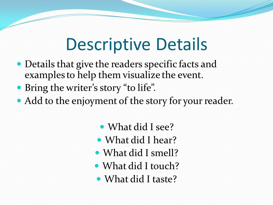 Descriptive Details Details that give the readers specific facts and examples to help them visualize the event. Bring the writers story to life. Add t