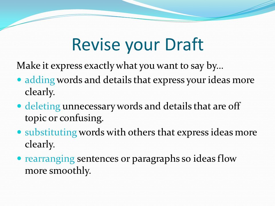 Revise your Draft Make it express exactly what you want to say by… adding words and details that express your ideas more clearly. deleting unnecessary