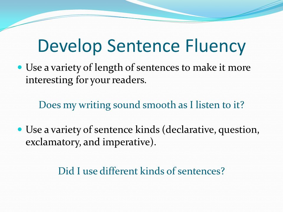 Develop Sentence Fluency Use a variety of length of sentences to make it more interesting for your readers. Does my writing sound smooth as I listen t
