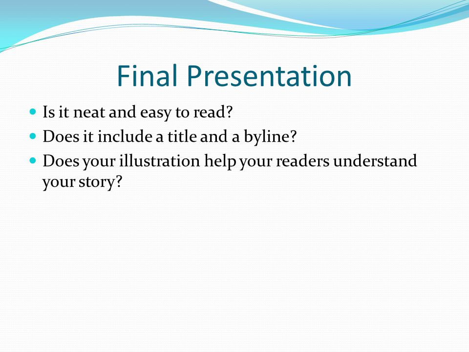 Final Presentation Is it neat and easy to read? Does it include a title and a byline? Does your illustration help your readers understand your story?