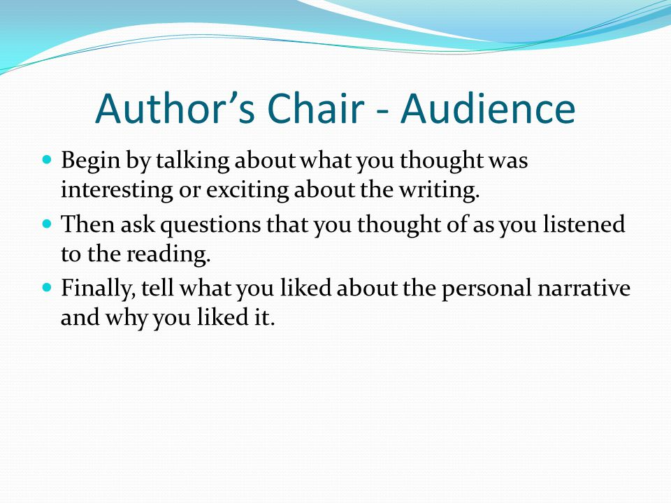 Authors Chair - Audience Begin by talking about what you thought was interesting or exciting about the writing. Then ask questions that you thought of