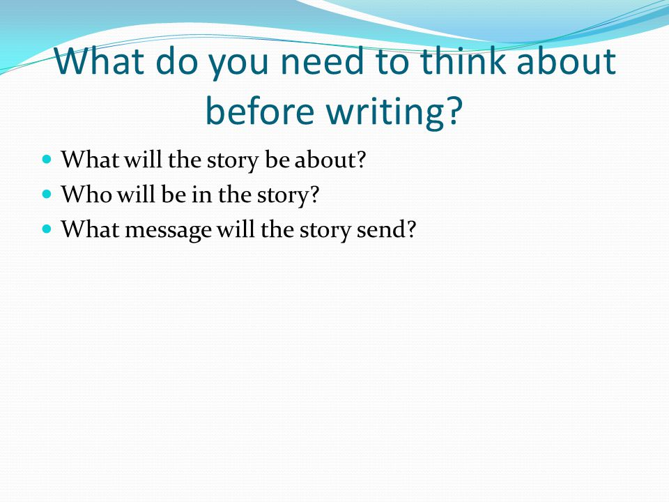 What do you need to think about before writing? What will the story be about? Who will be in the story? What message will the story send?