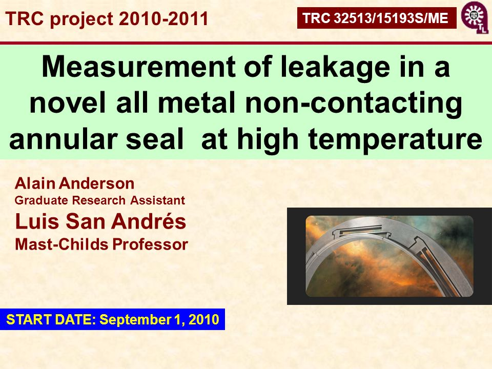 Measurement of leakage in a novel all metal non-contacting annular seal at high temperature Alain Anderson Graduate Research Assistant Luis San Andrés Mast-Childs Professor TRC project 2010-2011 TRC 32513/15193S/ME START DATE: September 1, 2010