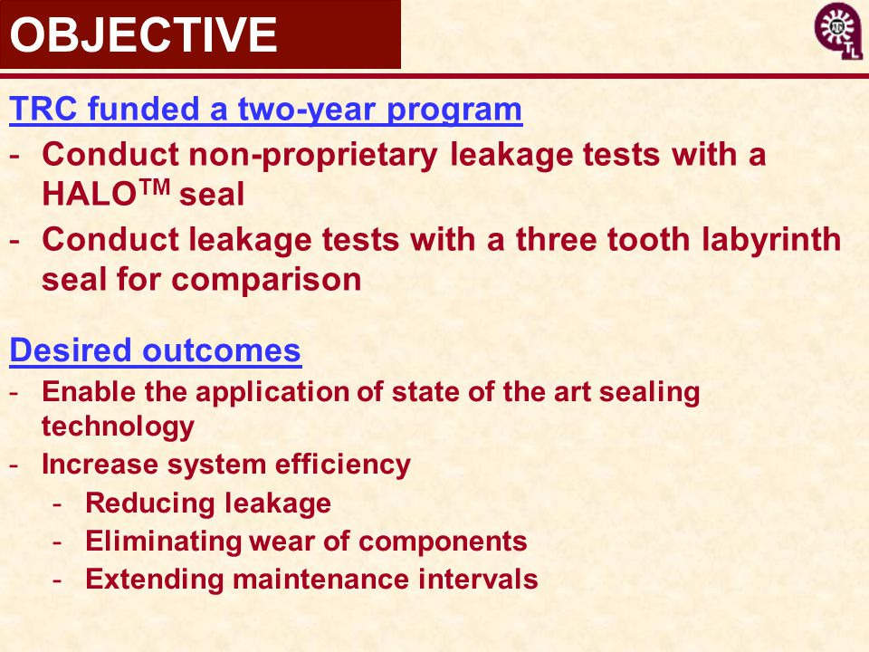 TRC funded a two-year program -Conduct non-proprietary leakage tests with a HALO TM seal -Conduct leakage tests with a three tooth labyrinth seal for comparison OBJECTIVE Desired outcomes -Enable the application of state of the art sealing technology -Increase system efficiency -Reducing leakage -Eliminating wear of components -Extending maintenance intervals