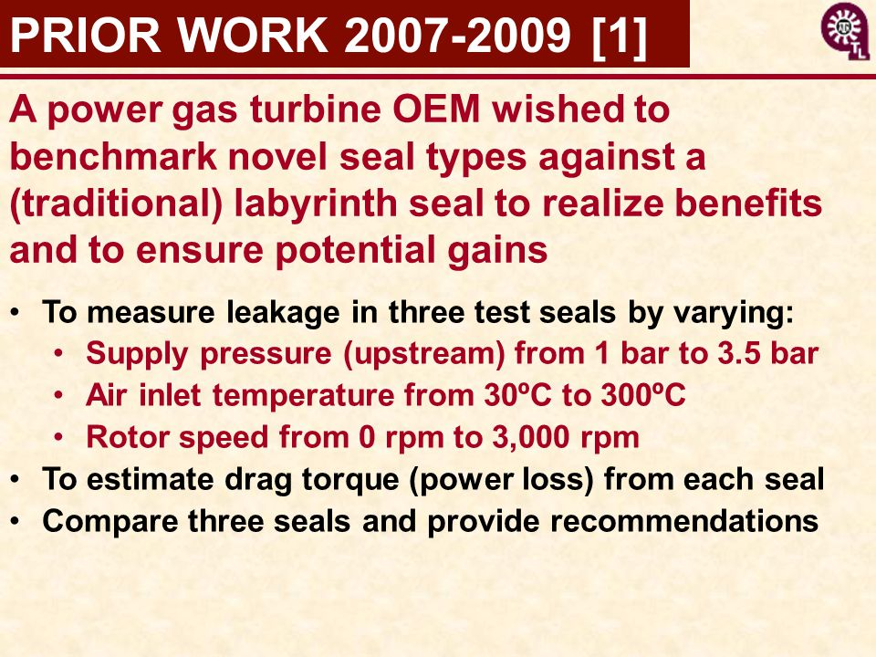 PRIOR WORK 2007-2009 [1] To measure leakage in three test seals by varying: Supply pressure (upstream) from 1 bar to 3.5 bar Air inlet temperature from 30ºC to 300ºC Rotor speed from 0 rpm to 3,000 rpm To estimate drag torque (power loss) from each seal Compare three seals and provide recommendations A power gas turbine OEM wished to benchmark novel seal types against a (traditional) labyrinth seal to realize benefits and to ensure potential gains