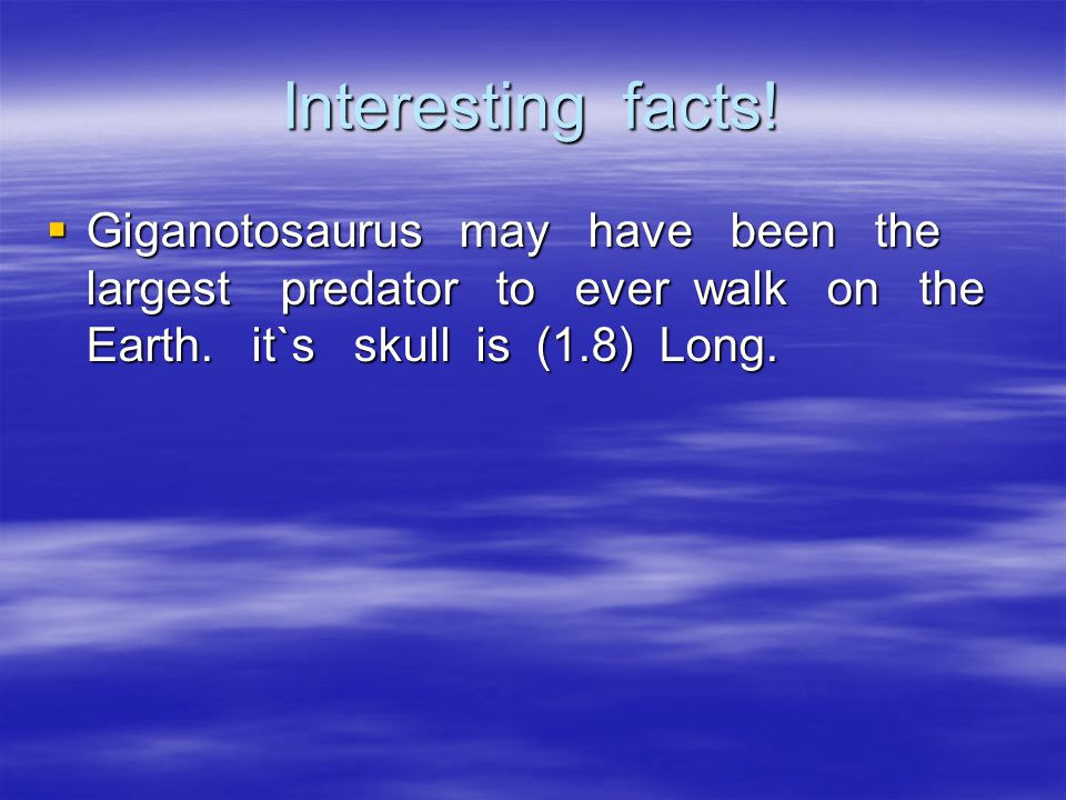 Interesting facts. Giganotosaurus may have been the largest predator to ever walk on the Earth.