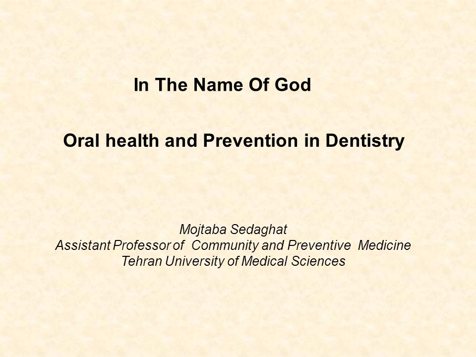 In The Name Of God Oral health and Prevention in Dentistry Mojtaba Sedaghat Assistant Professor of Community and Preventive Medicine Tehran University of Medical Sciences