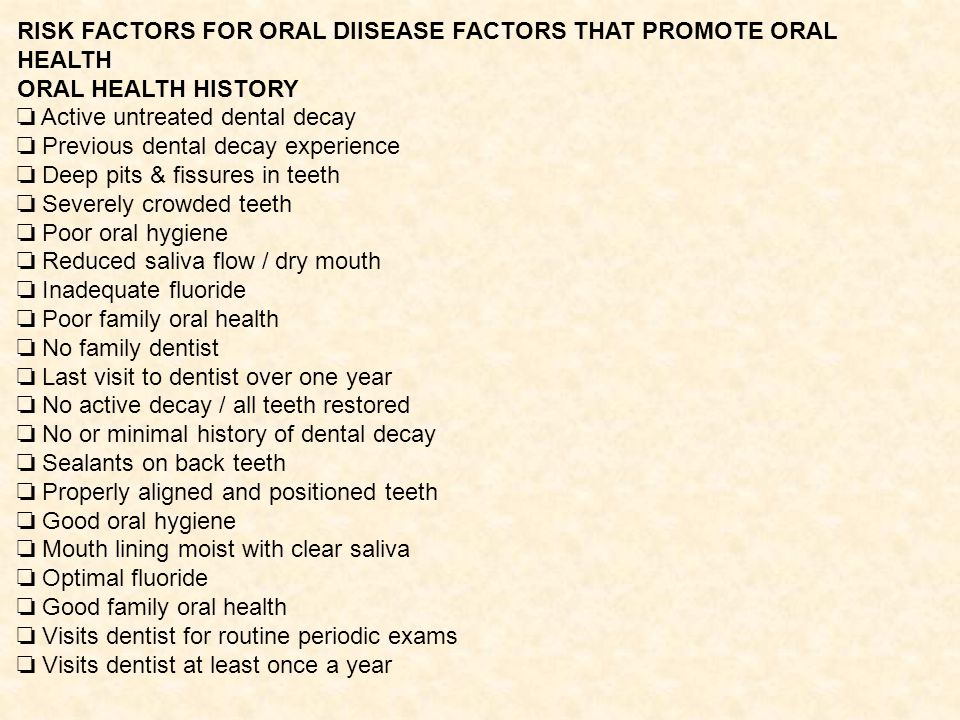 RISK FACTORS FOR ORAL DIISEASE FACTORS THAT PROMOTE ORAL HEALTH ORAL HEALTH HISTORY Active untreated dental decay Previous dental decay experience Deep pits & fissures in teeth Severely crowded teeth Poor oral hygiene Reduced saliva flow / dry mouth Inadequate fluoride Poor family oral health No family dentist Last visit to dentist over one year No active decay / all teeth restored No or minimal history of dental decay Sealants on back teeth Properly aligned and positioned teeth Good oral hygiene Mouth lining moist with clear saliva Optimal fluoride Good family oral health Visits dentist for routine periodic exams Visits dentist at least once a year