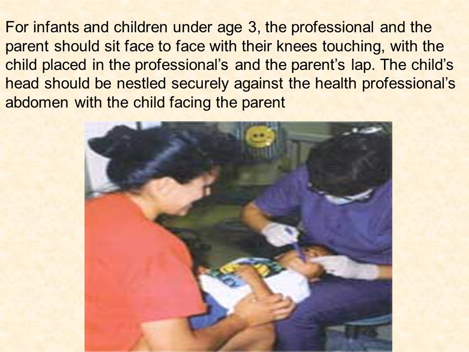 For infants and children under age 3, the professional and the parent should sit face to face with their knees touching, with the child placed in the professionals and the parents lap.