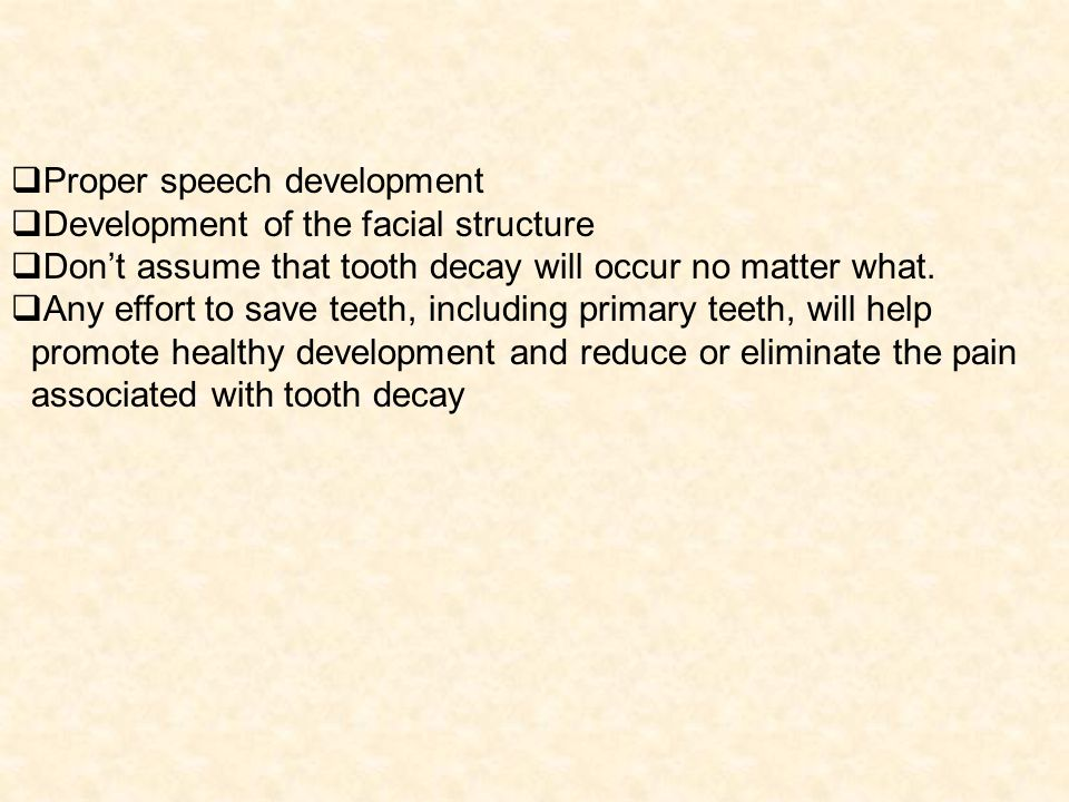 Proper speech development Development of the facial structure Dont assume that tooth decay will occur no matter what.