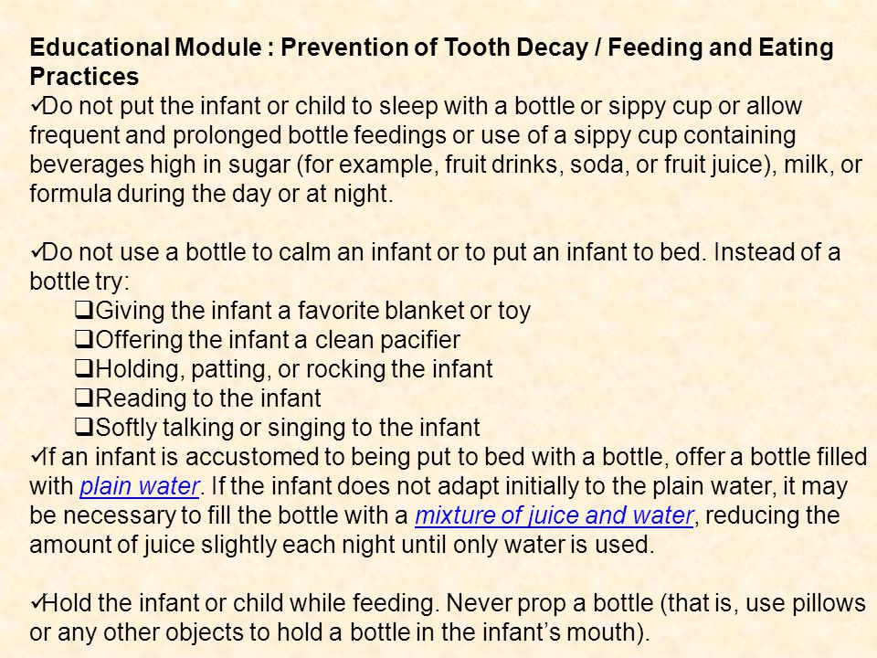 Educational Module : Prevention of Tooth Decay / Feeding and Eating Practices Do not put the infant or child to sleep with a bottle or sippy cup or allow frequent and prolonged bottle feedings or use of a sippy cup containing beverages high in sugar (for example, fruit drinks, soda, or fruit juice), milk, or formula during the day or at night.