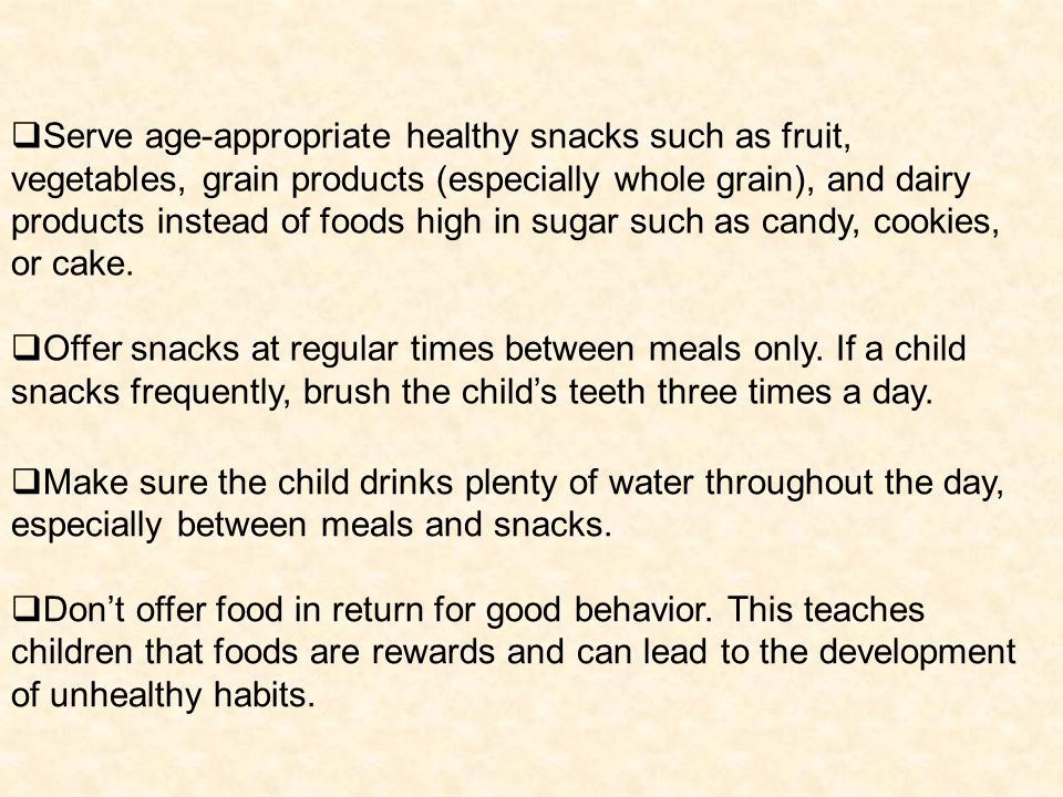 Make sure the child drinks plenty of water throughout the day, especially between meals and snacks.