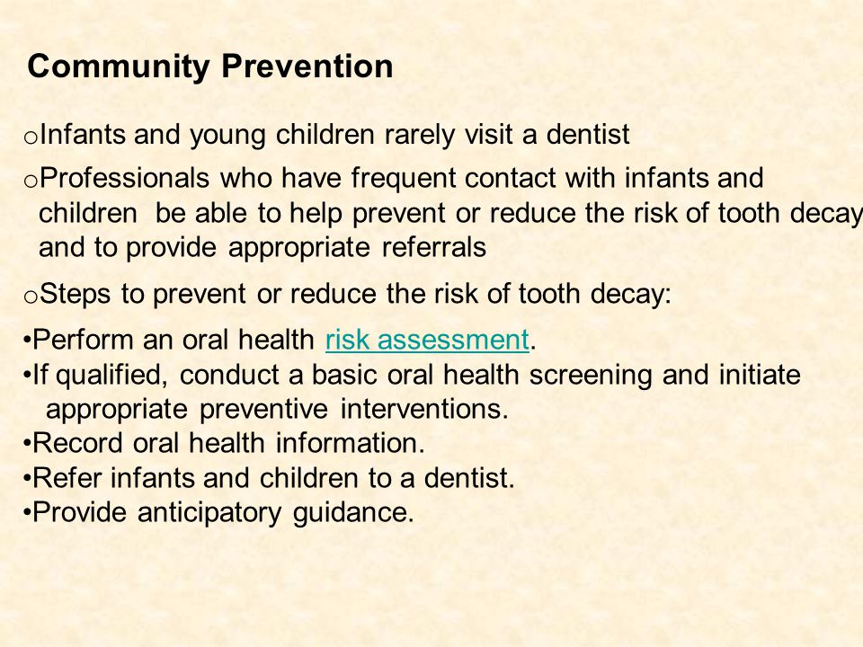 o Infants and young children rarely visit a dentist o Professionals who have frequent contact with infants and children be able to help prevent or reduce the risk of tooth decay and to provide appropriate referrals o Steps to prevent or reduce the risk of tooth decay: Perform an oral health risk assessment.risk assessment If qualified, conduct a basic oral health screening and initiate appropriate preventive interventions.