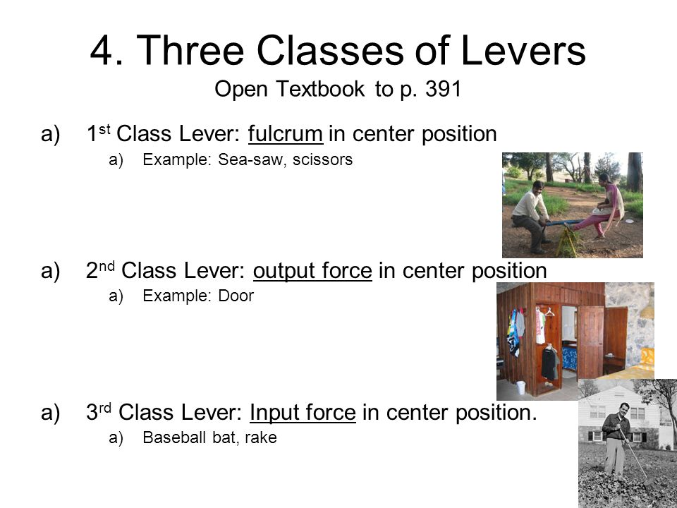 4. Three Classes of Levers Open Textbook to p. 391 a)1 st Class Lever: fulcrum in center position a)Example: Sea-saw, scissors a)2 nd Class Lever: out