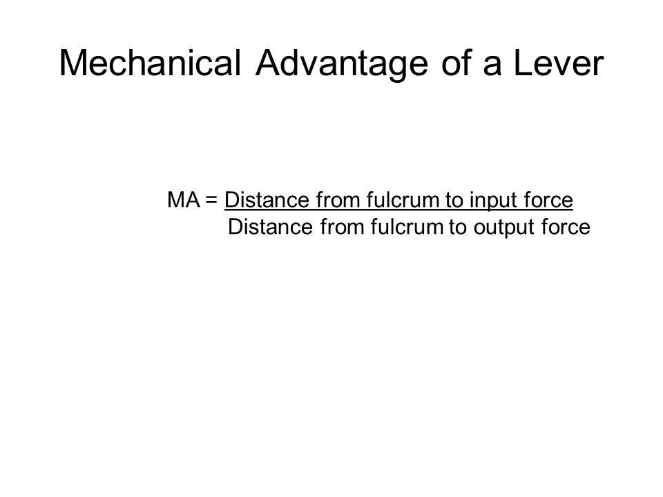 Mechanical Advantage of a Lever MA = Distance from fulcrum to input force Distance from fulcrum to output force