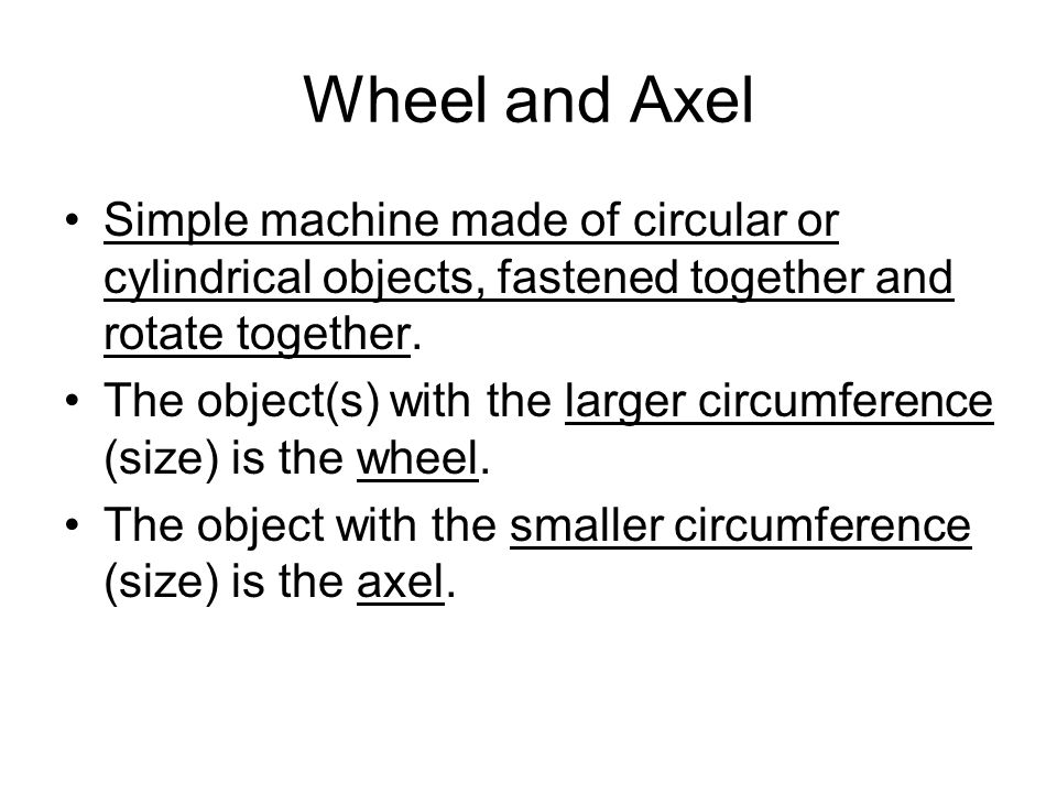 Wheel and Axel Simple machine made of circular or cylindrical objects, fastened together and rotate together. The object(s) with the larger circumfere