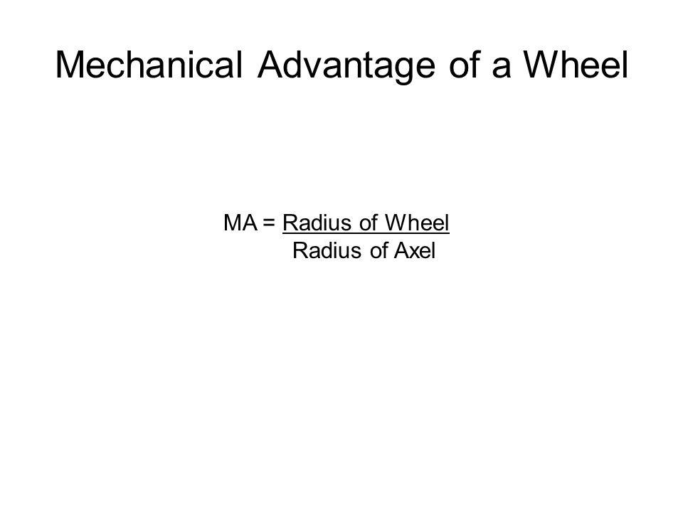 Mechanical Advantage of a Wheel MA = Radius of Wheel Radius of Axel