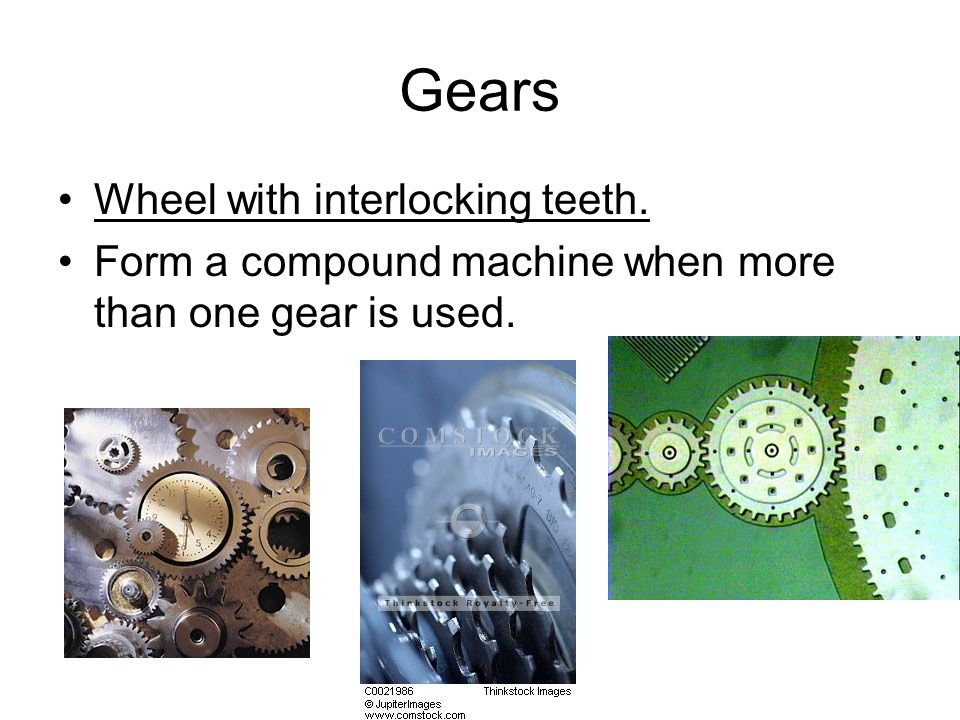 Gears Wheel with interlocking teeth. Form a compound machine when more than one gear is used.