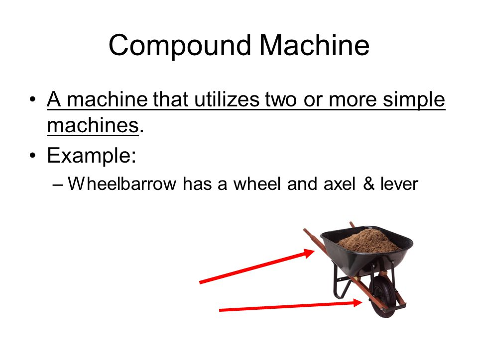 Compound Machine A machine that utilizes two or more simple machines. Example: –Wheelbarrow has a wheel and axel & lever
