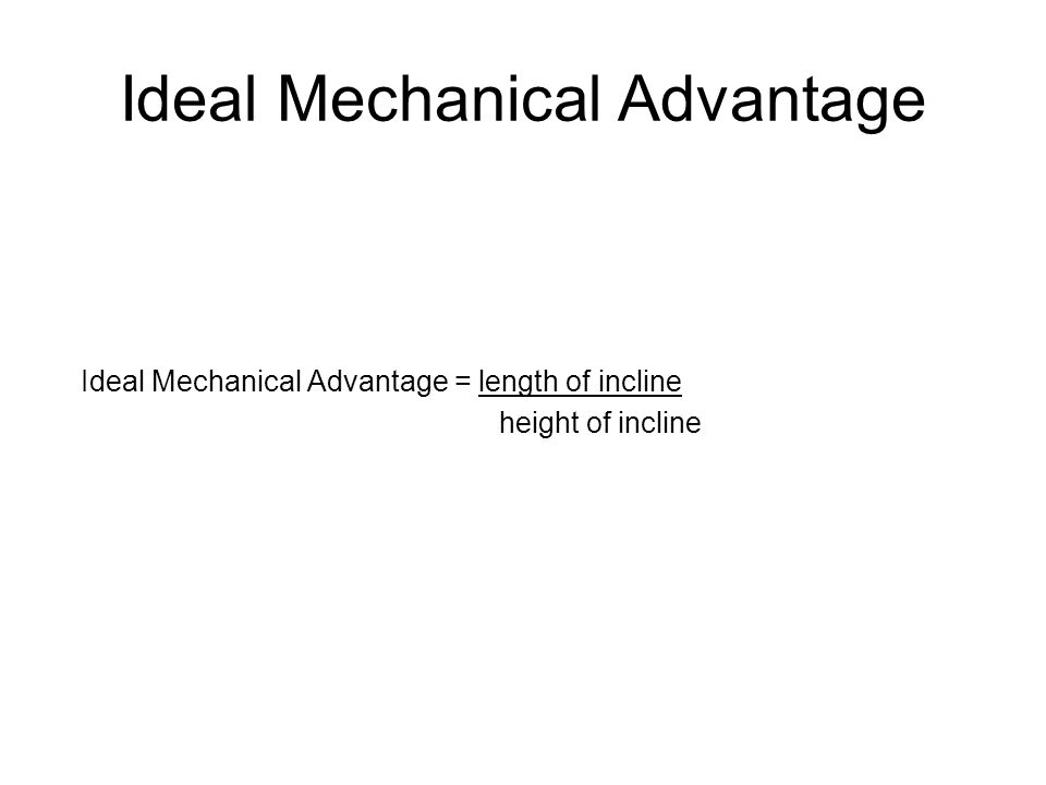 Ideal Mechanical Advantage Ideal Mechanical Advantage = length of incline height of incline