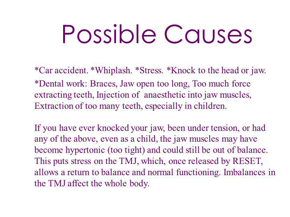 Possible Causes *Car accident. *Whiplash. *Stress. *Knock to the head or jaw. *Dental work: Braces, Jaw open too long, Too much force extracting teeth