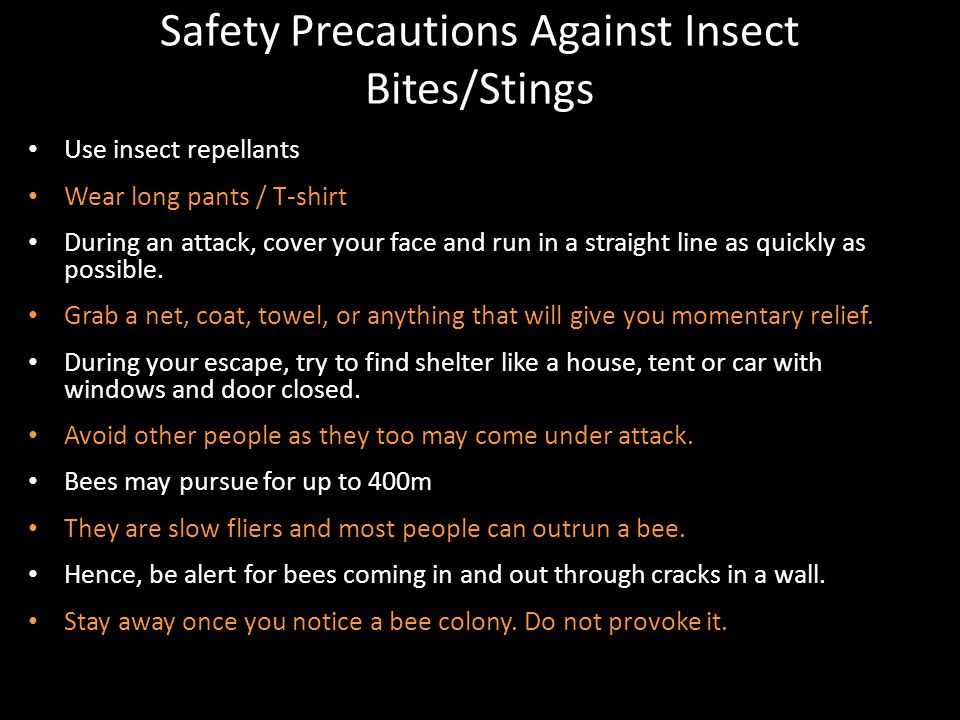 Safety Precautions Against Insect Bites/Stings Use insect repellants Wear long pants / T-shirt During an attack, cover your face and run in a straight