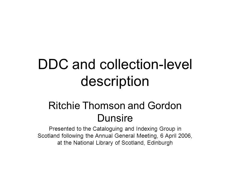 DDC and collection-level description Ritchie Thomson and Gordon Dunsire Presented to the Cataloguing and Indexing Group in Scotland following the Annu