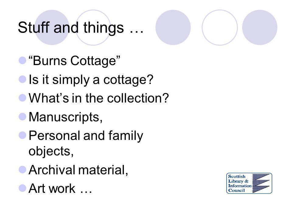 Stuff and things … Burns Cottage Is it simply a cottage? Whats in the collection? Manuscripts, Personal and family objects, Archival material, Art wor
