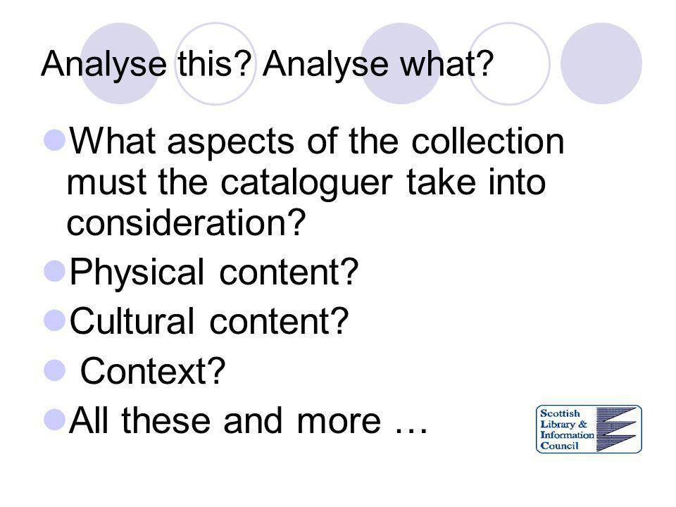 Analyse this? Analyse what? What aspects of the collection must the cataloguer take into consideration? Physical content? Cultural content? Context? A