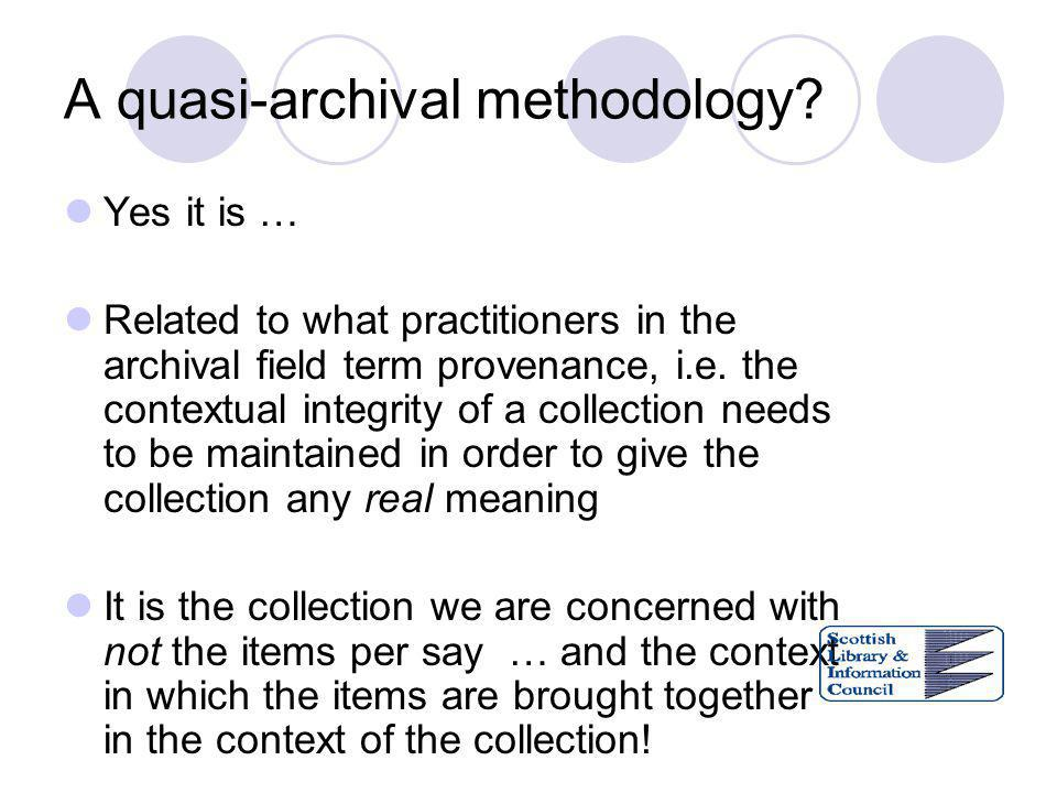 A quasi-archival methodology? Yes it is … Related to what practitioners in the archival field term provenance, i.e. the contextual integrity of a coll