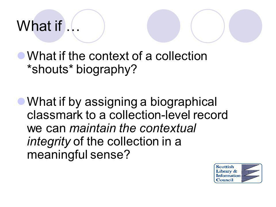 What if … What if the context of a collection *shouts* biography? What if by assigning a biographical classmark to a collection-level record we can ma