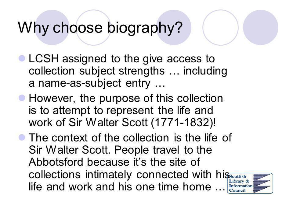 Why choose biography? LCSH assigned to the give access to collection subject strengths … including a name-as-subject entry … However, the purpose of t