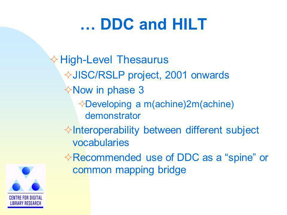 … DDC and HILT High-Level Thesaurus JISC/RSLP project, 2001 onwards Now in phase 3 Developing a m(achine)2m(achine) demonstrator Interoperability betw