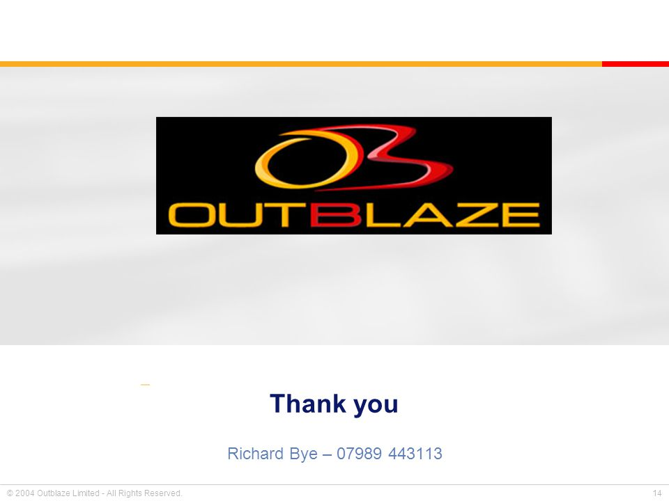 © 2004 Outblaze Limited - All Rights Reserved. 14 Thank you Richard Bye – 07989 443113