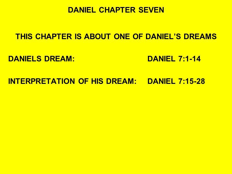 DANIEL CHAPTER SEVEN THIS CHAPTER IS ABOUT ONE OF DANIELS DREAMS DANIELS DREAM:DANIEL 7:1-14 INTERPRETATION OF HIS DREAM:DANIEL 7:15-28