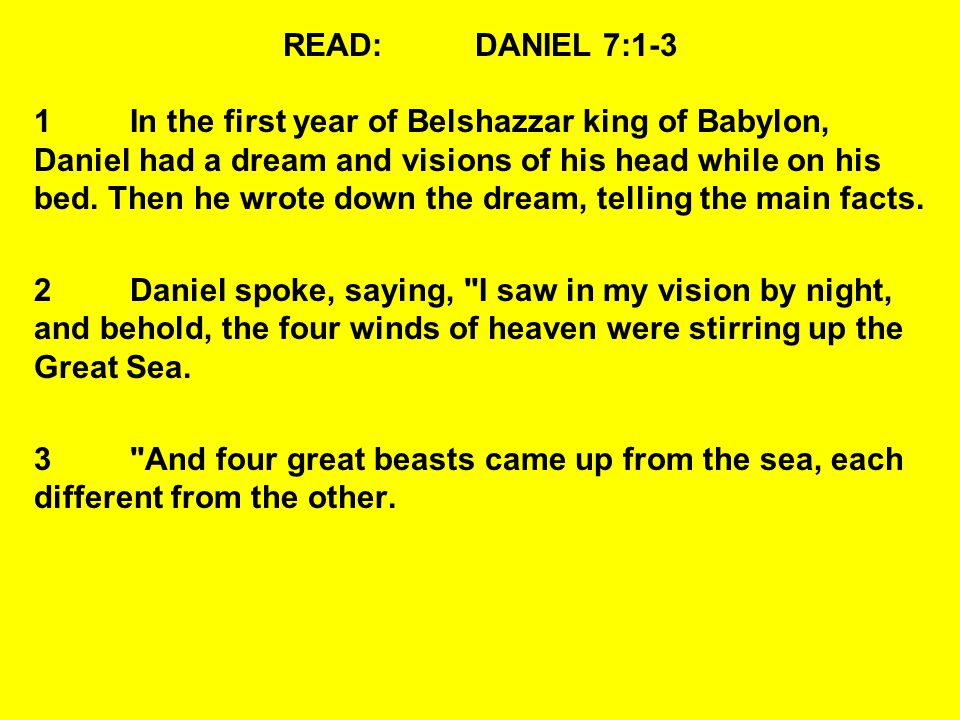 READ:DANIEL 7:1-3 1In the first year of Belshazzar king of Babylon, Daniel had a dream and visions of his head while on his bed. Then he wrote down th