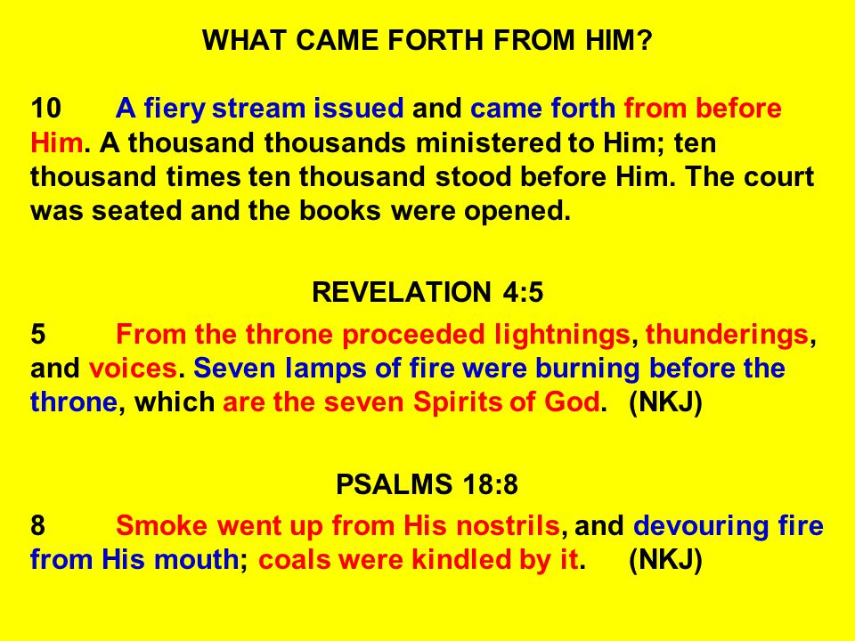 WHAT CAME FORTH FROM HIM? 10A fiery stream issued and came forth from before Him. A thousand thousands ministered to Him; ten thousand times ten thous