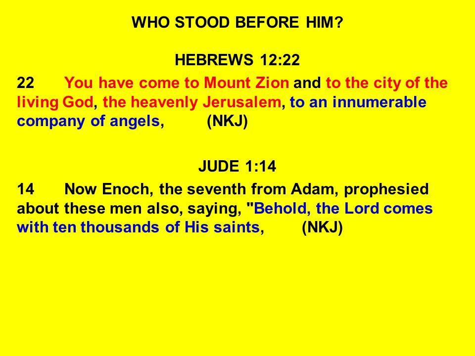 WHO STOOD BEFORE HIM? HEBREWS 12:22 22You have come to Mount Zion and to the city of the living God, the heavenly Jerusalem, to an innumerable company