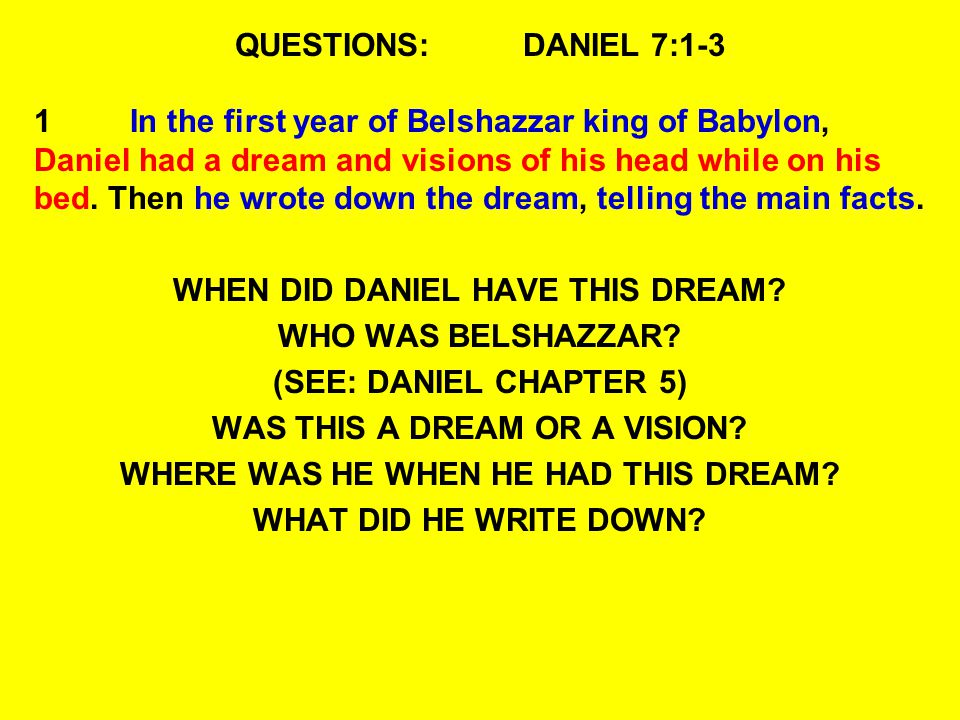 QUESTIONS:DANIEL 7:1-3 1In the first year of Belshazzar king of Babylon, Daniel had a dream and visions of his head while on his bed. Then he wrote do