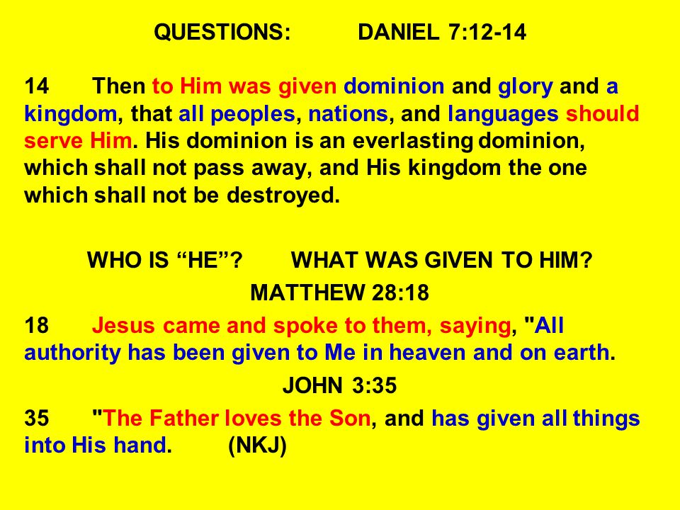 QUESTIONS:DANIEL 7:12-14 14Then to Him was given dominion and glory and a kingdom, that all peoples, nations, and languages should serve Him. His domi