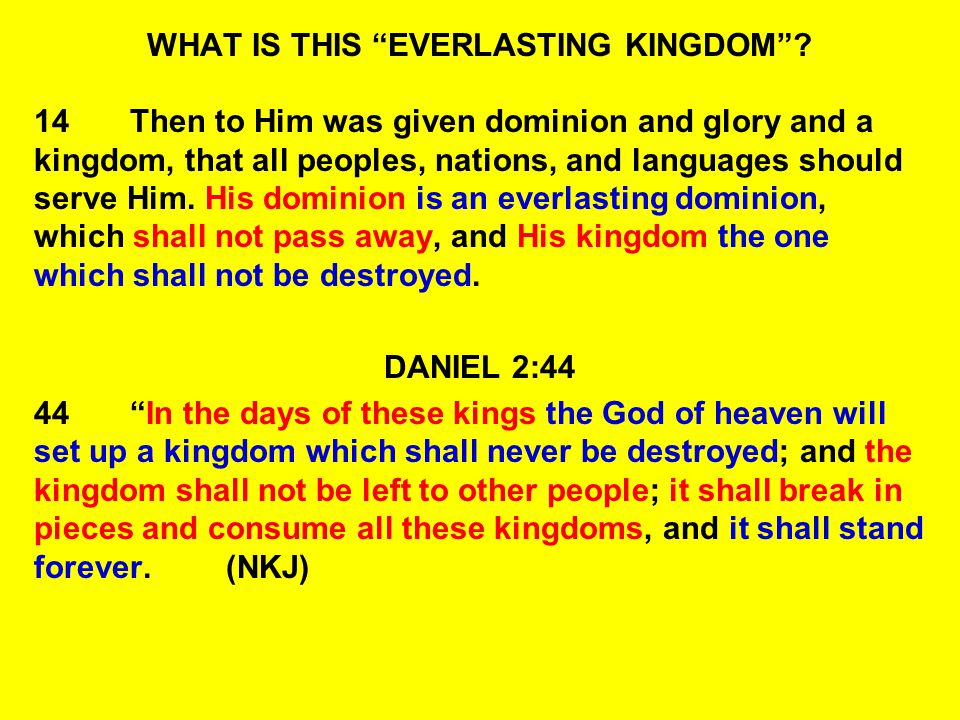 WHAT IS THIS EVERLASTING KINGDOM? 14Then to Him was given dominion and glory and a kingdom, that all peoples, nations, and languages should serve Him.