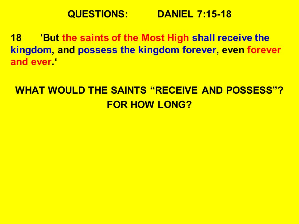 QUESTIONS:DANIEL 7:15-18 18'But the saints of the Most High shall receive the kingdom, and possess the kingdom forever, even forever and ever. WHAT WO