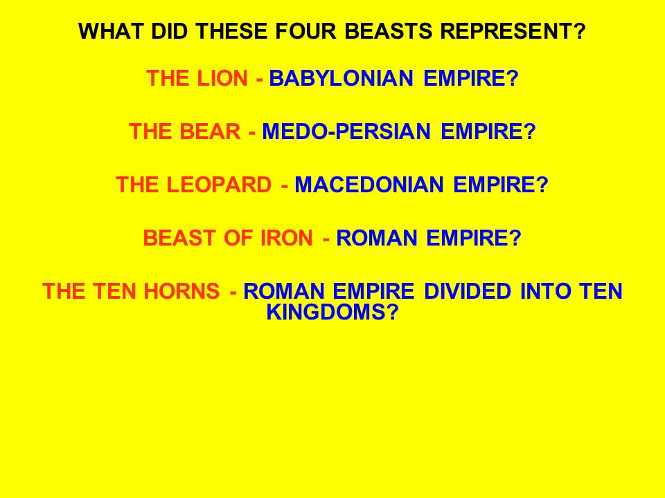 WHAT DID THESE FOUR BEASTS REPRESENT? THE LION - BABYLONIAN EMPIRE? THE BEAR - MEDO-PERSIAN EMPIRE? THE LEOPARD - MACEDONIAN EMPIRE? BEAST OF IRON - R
