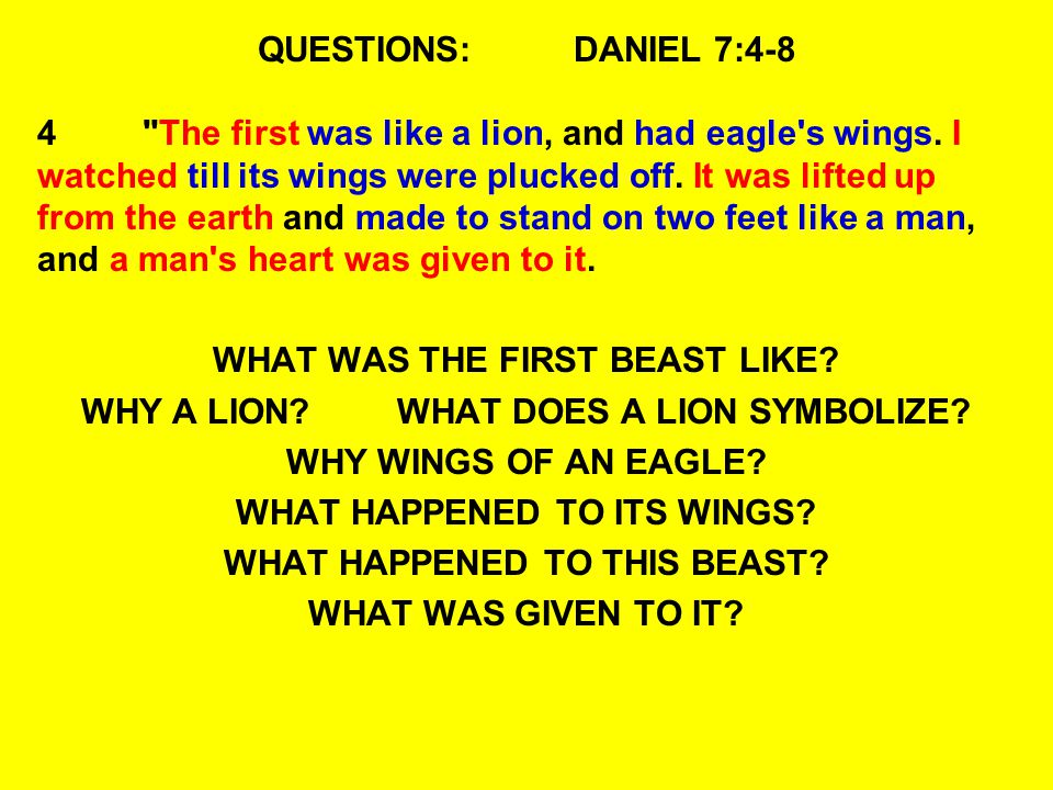 QUESTIONS:DANIEL 7:7-8 8 I was considering the horns, and there was another horn, a little one, coming up among them, before whom three of the first horns were plucked out by the roots.
