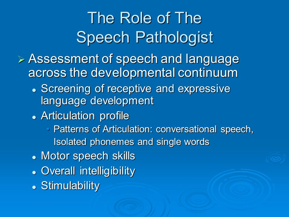 The Role of The Speech Pathologist Assessment of speech and language across the developmental continuum Assessment of speech and language across the developmental continuum Screening of receptive and expressive language development Screening of receptive and expressive language development Articulation profile Articulation profile Patterns of Articulation: conversational speech,Patterns of Articulation: conversational speech, Isolated phonemes and single words Motor speech skills Motor speech skills Overall intelligibility Overall intelligibility Stimulability Stimulability